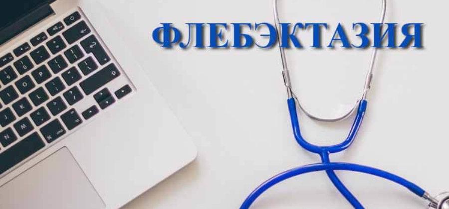 Флебэктазия: особенности заболевания, лечение